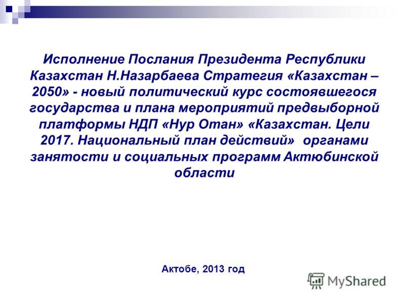 Исполнение Послания Президента Республики Казахстан Н.Назарбаева Стратегия «Казахстан – 2050» - новый политический курс состоявшегося государства и плана мероприятий предвыборной платформы НДП «Нур Отан» «Казахстан. Цели 2017. Национальный план дейст