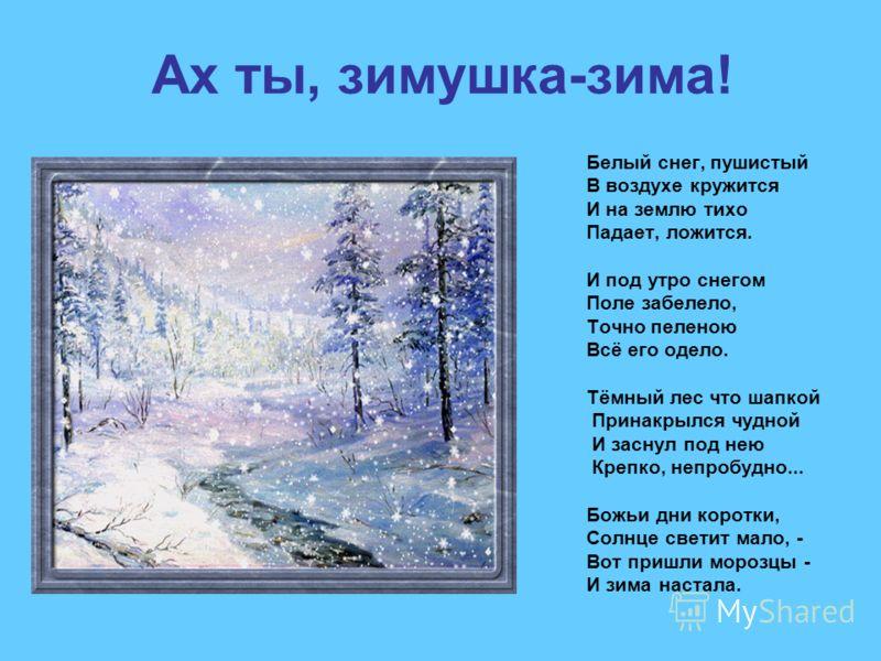Ах ты, зимушка-зима! Белый снег, пушистый В воздухе кружится И на землю тихо Падает, ложится. И под утро снегом Поле забелело, Точно пеленою Всё его одело. Тёмный лес что шапкой Принакрылся чудной И заснул под нею Крепко, непробудно... Божьи дни коро