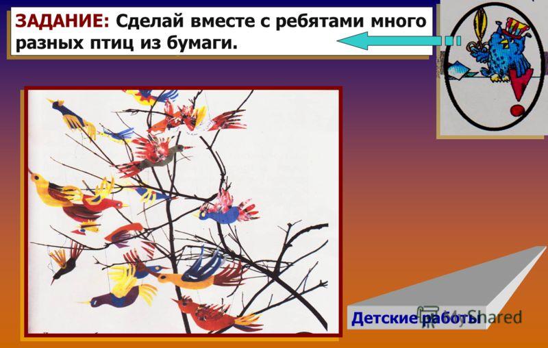 Детские работы ЗАДАНИЕ: Сделай вместе с ребятами много разных птиц из бумаги. ЗАДАНИЕ: Сделай вместе с ребятами много разных птиц из бумаги.