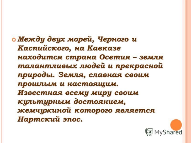 Между двух морей, Черного и Каспийского, на Кавказе находится страна Осетия – земля талантливых людей и прекрасной природы. Земля, славная своим прошлым и настоящим. Известная всему миру своим культурным достоянием, жемчужиной которого является Нартс