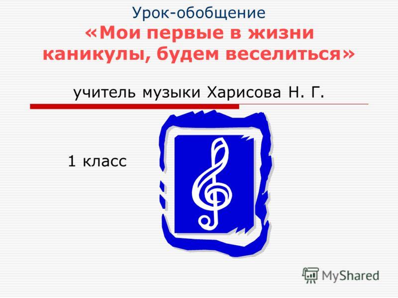Урок-обобщение «Мои первые в жизни каникулы, будем веселиться» учитель музыки Харисова Н. Г. 1 класс
