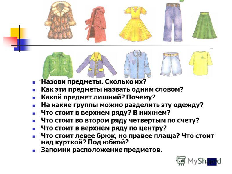 Назови предметы. Сколько их? Как эти предметы назвать одним словом? Какой предмет лишний? Почему? На какие группы можно разделить эту одежду? Что стоит в верхнем ряду? В нижнем? Что стоит во втором ряду четвертым по счету? Что стоит в верхнем ряду по
