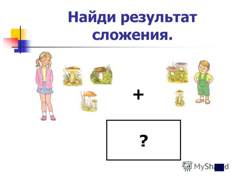 Найди результат сложения. + ?