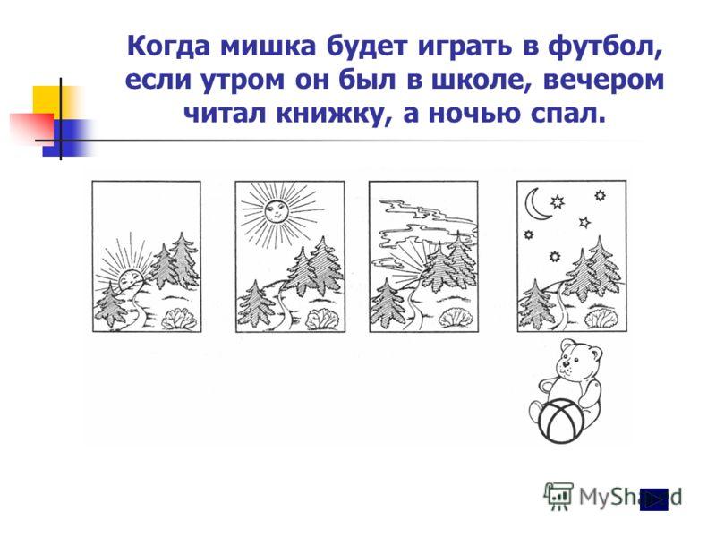 Когда мишка будет играть в футбол, если утром он был в школе, вечером читал книжку, а ночью спал.