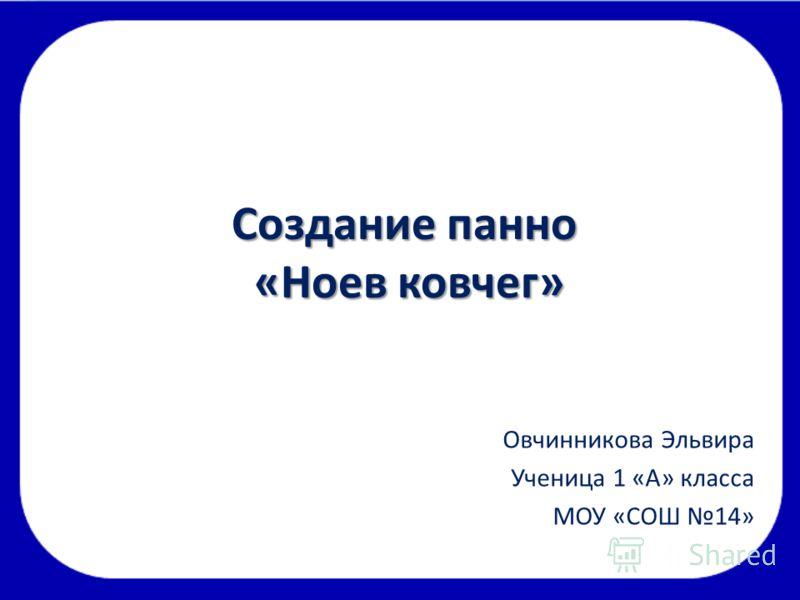 Создание панно «Ноев ковчег» Овчинникова Эльвира Ученица 1 «А» класса МОУ «СОШ 14»