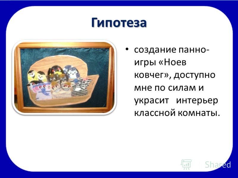 Гипотеза создание панно- игры «Ноев ковчег», доступно мне по силам и украсит интерьер классной комнаты.