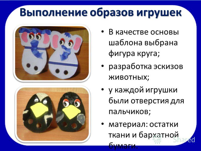 Выполнение образов игрушек В качестве основы шаблона выбрана фигура круга; разработка эскизов животных; у каждой игрушки были отверстия для пальчиков; материал: остатки ткани и бархатной бумаги.