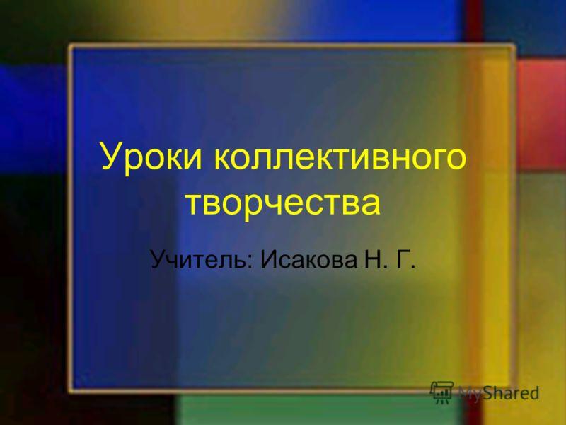 Уроки коллективного творчества Учитель: Исакова Н. Г.
