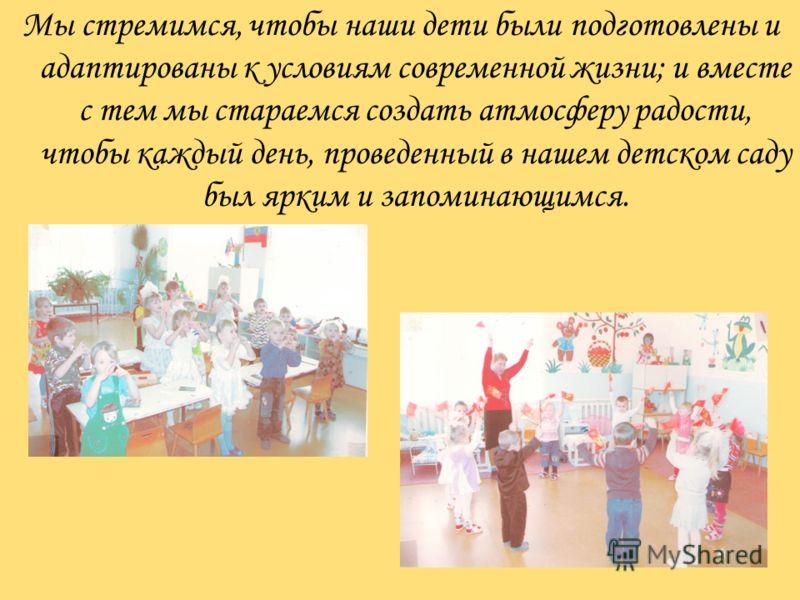 Мы стремимся, чтобы наши дети были подготовлены и адаптированы к условиям современной жизни; и вместе с тем мы стараемся создать атмосферу радости, чтобы каждый день, проведенный в нашем детском саду был ярким и запоминающимся.