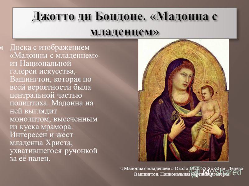 Доска с изображением « Мадонны с младенцем » из Национальной галереи искусства, Вашингтон, которая по всей вероятности была центральной частью полиптиха. Мадонна на ней выглядит монолитом, высеченным из куска мрамора. Интересен и жест младенца Христа