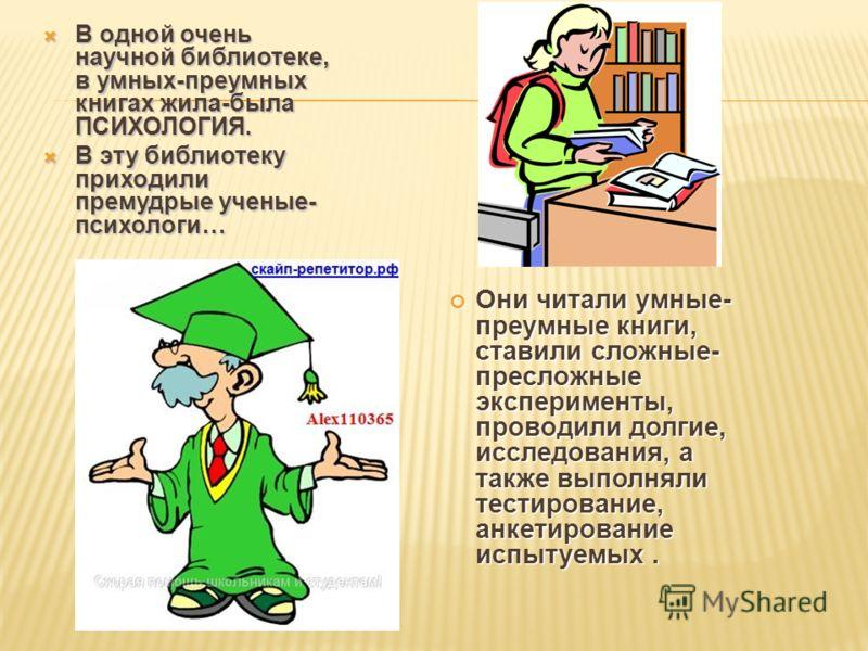 В одной очень научной библиотеке, в умных-преумных книгах жила-была ПСИХОЛОГИЯ. В одной очень научной библиотеке, в умных-преумных книгах жила-была ПСИХОЛОГИЯ. В эту библиотеку приходили премудрые ученые- психологи… В эту библиотеку приходили премудр