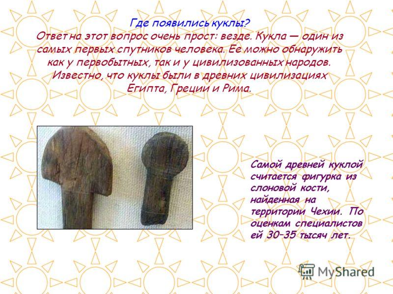 Самой древней куклой считается фигурка из слоновой кости, найденная на территории Чехии. По оценкам специалистов ей 30–35 тысяч лет. Где появились куклы? Ответ на этот вопрос очень прост: везде. Кукла один из самых первых спутников человека. Ее можно