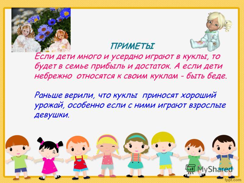 ПРИМЕТЫ Если дети много и усердно играют в куклы, то будет в семье прибыль и достаток. А если дети небрежно относятся к своим куклам - быть беде. Раньше верили, что куклы приносят хороший урожай, особенно если с ними играют взрослые девушки.