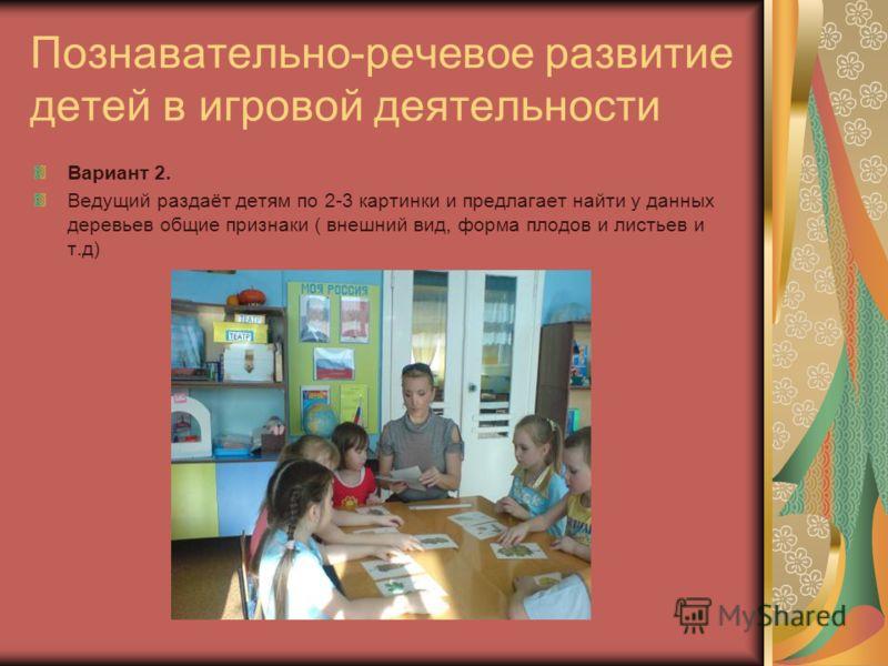 Познавательно-речевое развитие детей в игровой деятельности Вариант 2. Ведущий раздаёт детям по 2-3 картинки и предлагает найти у данных деревьев общие признаки ( внешний вид, форма плодов и листьев и т.д)