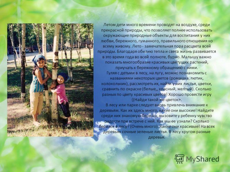 Летом дети много времени проводят на воздухе, среди прекрасной природы, что позволяет полнее использовать окружающие природные объекты для воспитания у них любви, бережного, гуманного, правильного отношения ко всему живому. Лето - замечательная пора