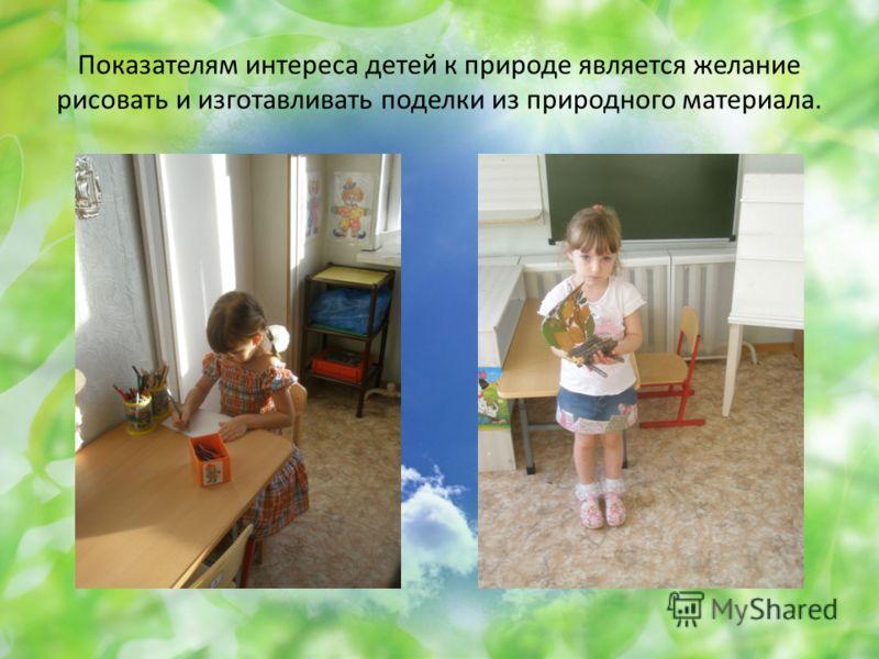 Показателям интереса детей к природе является желание рисовать и изготавливать поделки из природного материала.
