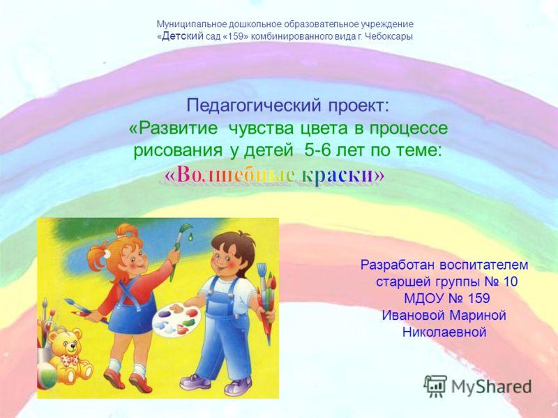 Муниципальное дошкольное образовательное учреждение « Детский сад «159» комбинированного вида г. Чебоксары Педагогический проект: «Развитие чувства цвета в процессе рисования у детей 5-6 лет по теме: Разработан воспитателем старшей группы 10 МДОУ 159