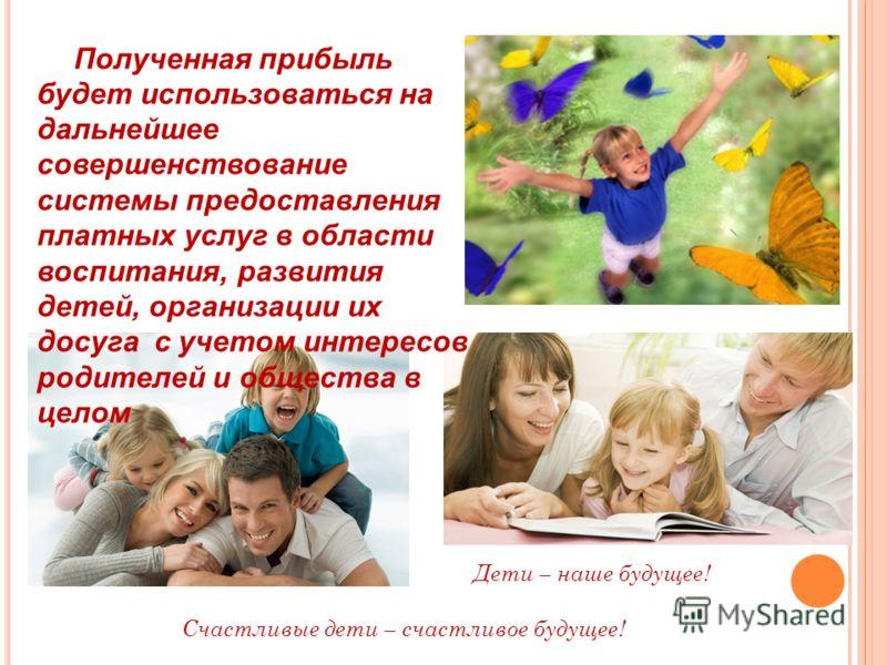 Полученная прибыль будет использоваться на дальнейшее совершенствование системы предоставления платных услуг в области воспитания, развития детей, организации их досуга с учетом интересов родителей и общества в целом Счастливые дети – счастливое буду