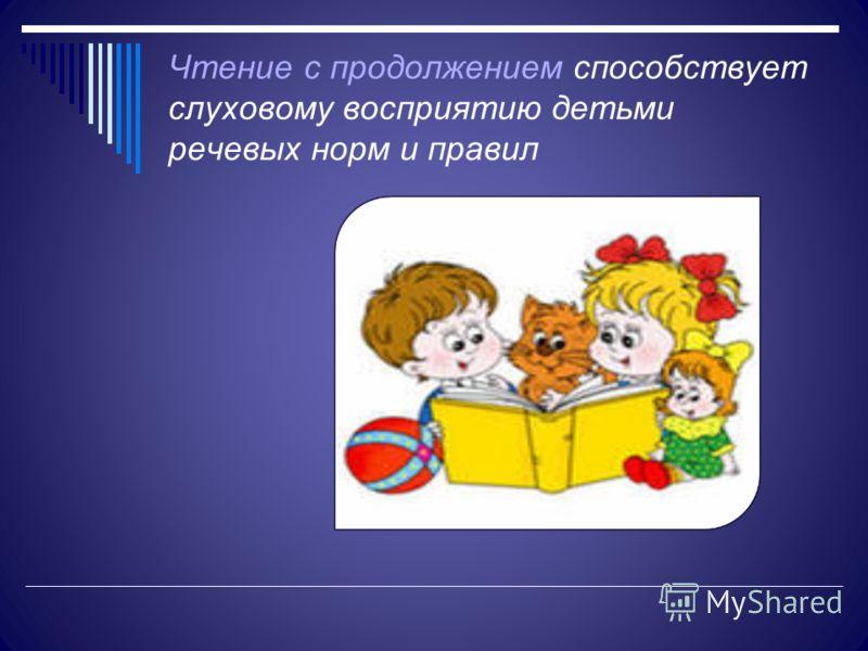 Чтение с продолжением способствует слуховому восприятию детьми речевых норм и правил