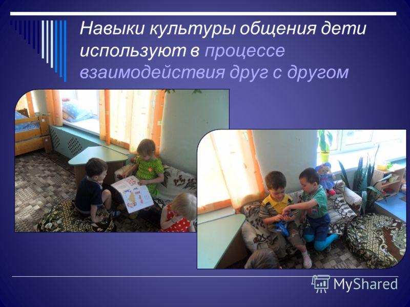 Навыки культуры общения дети используют в процессе взаимодействия друг с другом