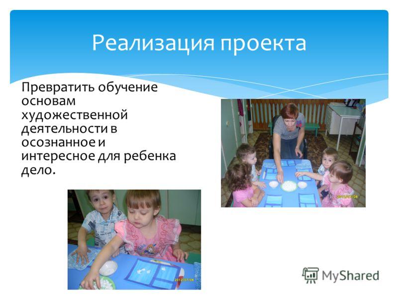 Реализация проекта Превратить обучение основам художественной деятельности в осознанное и интересное для ребенка дело.