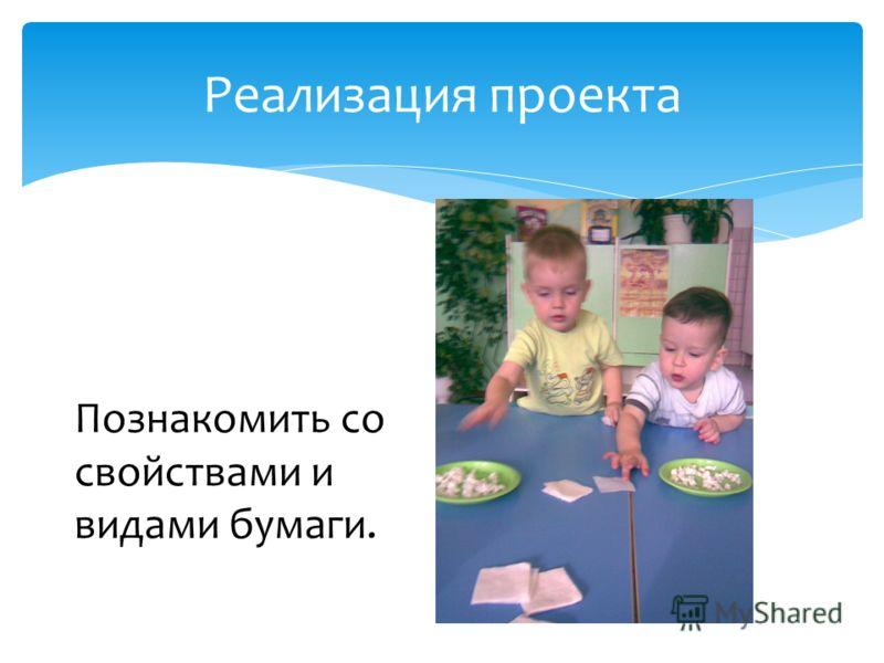 Реализация проекта Познакомить со свойствами и видами бумаги.