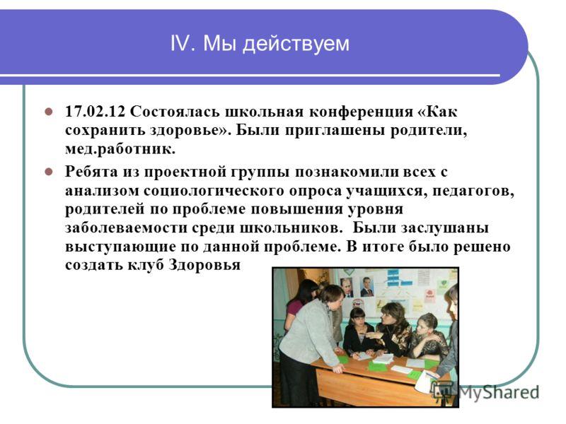 IV. Мы действуем 17.02.12 Состоялась школьная конференция «Как сохранить здоровье». Были приглашены родители, мед.работник. Ребята из проектной группы познакомили всех с анализом социологического опроса учащихся, педагогов, родителей по проблеме повы