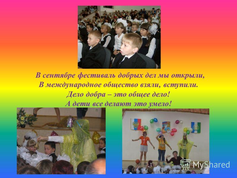 В сентябре фестиваль добрых дел мы открыли, В международное общество взяли, вступили. Дело добра – это общее дело! А дети все делают это умело!