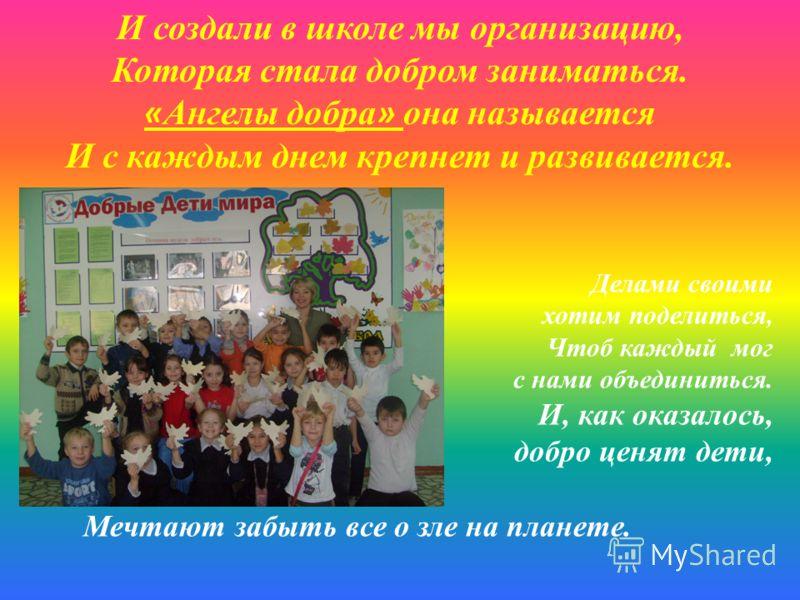 И создали в школе мы организацию, Которая стала добром заниматься. « Ангелы добра » она называется И с каждым днем крепнет и развивается. Делами своими хотим поделиться, Чтоб каждый мог с нами объединиться. И, как оказалось, добро ценят дети, Мечтают