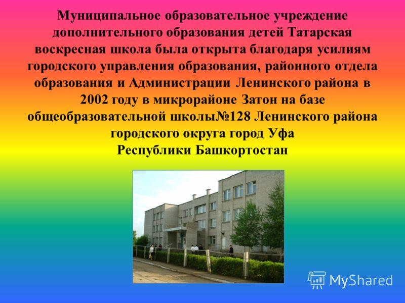 Муниципальное образовательное учреждение дополнительного образования детей Татарская воскресная школа была открыта благодаря усилиям городского управления образования, районного отдела образования и Администрации Ленинского района в 2002 году в микро