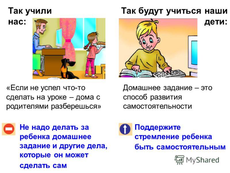 Так учили нас: Так будут учиться наши дети: Нельзя останавливать ребенка словами: «Мал еще, взрослые лучше знают»! Поддержите ребенка, если он высказывает и аргументирует свою точку зрения В учебнике всегда есть один правильный ответ! В учебнике изла
