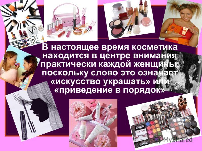 В настоящее время косметика находится в центре внимания практически каждой женщины, поскольку слово это означает «искусство украшать» или «приведение в порядок»