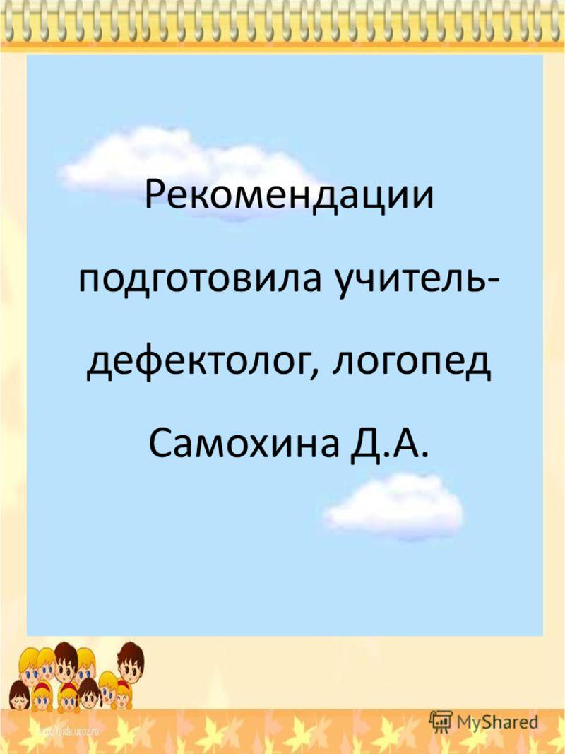 Рекомендации подготовила учитель- дефектолог, логопед Самохина Д.А.