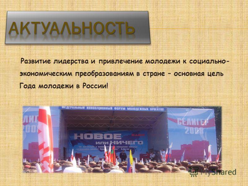 Развитие лидерства и привлечение молодежи к социально- экономическим преобразованиям в стране – основная цель Года молодежи в России!