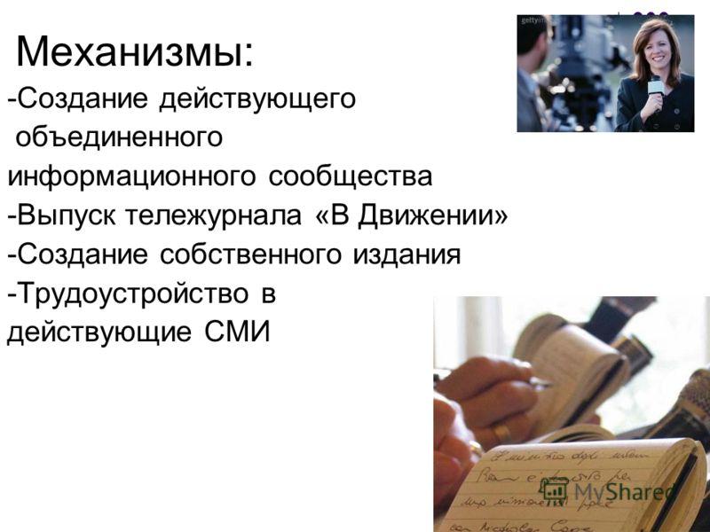 Механизмы: -Создание действующего объединенного информационного сообщества -Выпуск тележурнала «В Движении» -Создание собственного издания -Трудоустройство в действующие СМИ