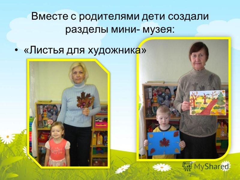Вместе с родителями дети создали разделы мини- музея: «Листья для художника»