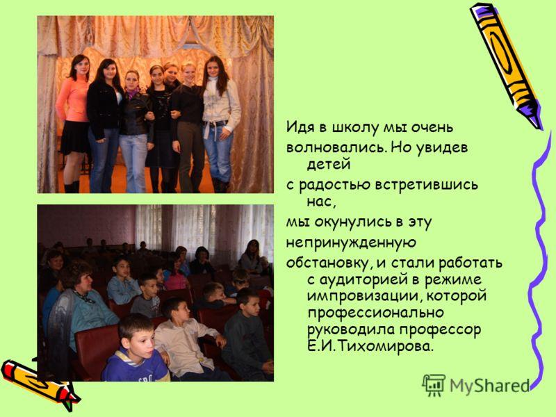 Идя в школу мы очень волновались. Но увидев детей с радостью встретившись нас, мы окунулись в эту непринужденную обстановку, и стали работать с аудиторией в режиме импровизации, которой профессионально руководила профессор Е.И.Тихомирова.