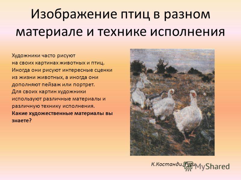 Изображение птиц в разном материале и технике исполнения К.Костанди. Гуси. Художники часто рисуют на своих картинах животных и птиц. Иногда они рисуют интересные сценки из жизни животных, а иногда они дополняют пейзаж или портрет. Для своих картин ху
