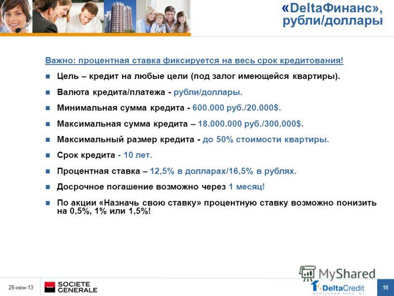 28-июн-13 18 « DeltaФинанс», рубли/доллары Важно: процентная ставка фиксируется на весь срок кредитования! Цель – кредит на любые цели (под залог имеющейся квартиры). Валюта кредита/платежа - рубли/доллары. Минимальная сумма кредита - 600.000 руб./20