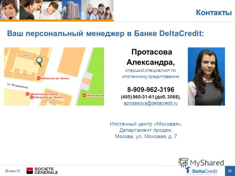 28-июн-13 25 Контакты Ваш персональный менеджер в Банке DeltaCredit: Протасова Александра, старший специалист по ипотечному кредитованию 8-909-962-3196 (495) 960-31-61 (доб. 3068), aprotasova@deltacredit.ru Ипотечный центр «Моховая», Департамент прод