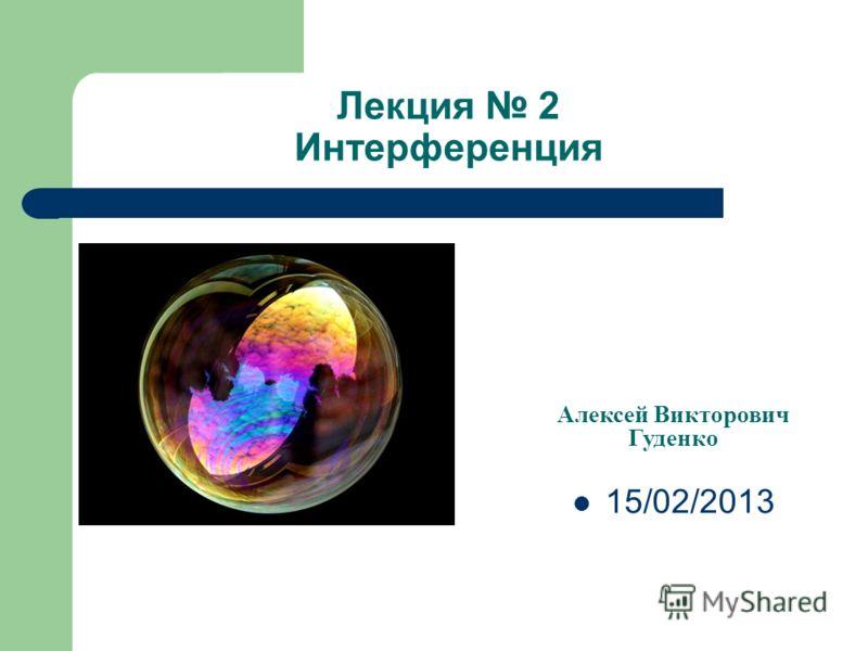 Лекция 2 Интерференция Алексей Викторович Гуденко 15/02/2013