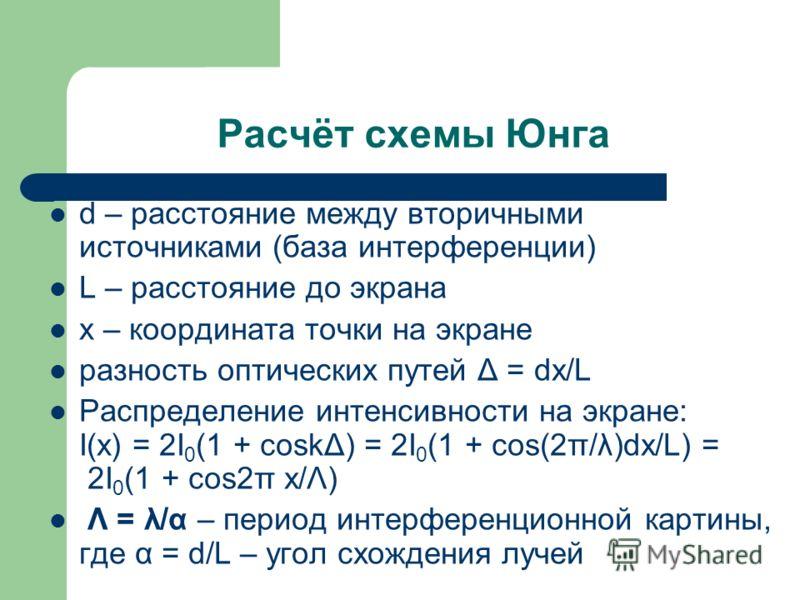 Расчёт схемы Юнга d – расстояние между вторичными источниками (база интерференции) L – расстояние до экрана x – координата точки на экране разность оптических путей Δ = dx/L Распределение интенсивности на экране: I(x) = 2I 0 (1 + coskΔ) = 2I 0 (1 + c