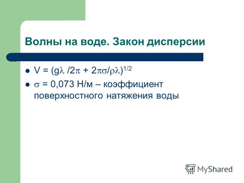 Волны на воде. Закон дисперсии V = (g /2 + 2 / ) 1/2 = 0,073 Н/м – коэффициент поверхностного натяжения воды