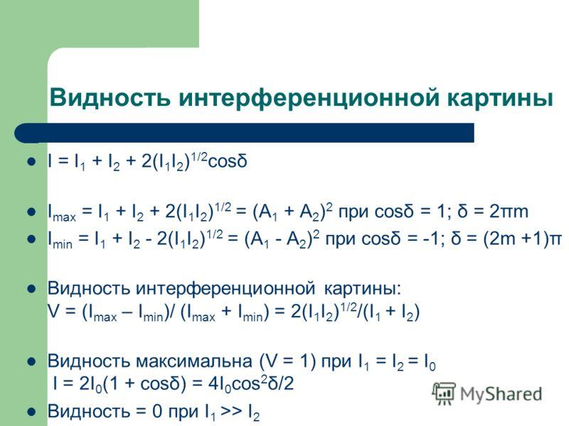 Видность интерференционной картины I = I 1 + I 2 + 2(I 1 I 2 ) 1/2 cosδ I max = I 1 + I 2 + 2(I 1 I 2 ) 1/2 = (A 1 + A 2 ) 2 при cosδ = 1; δ = 2πm I min = I 1 + I 2 - 2(I 1 I 2 ) 1/2 = (A 1 - A 2 ) 2 при cosδ = -1; δ = (2m +1)π Видность интерференцио