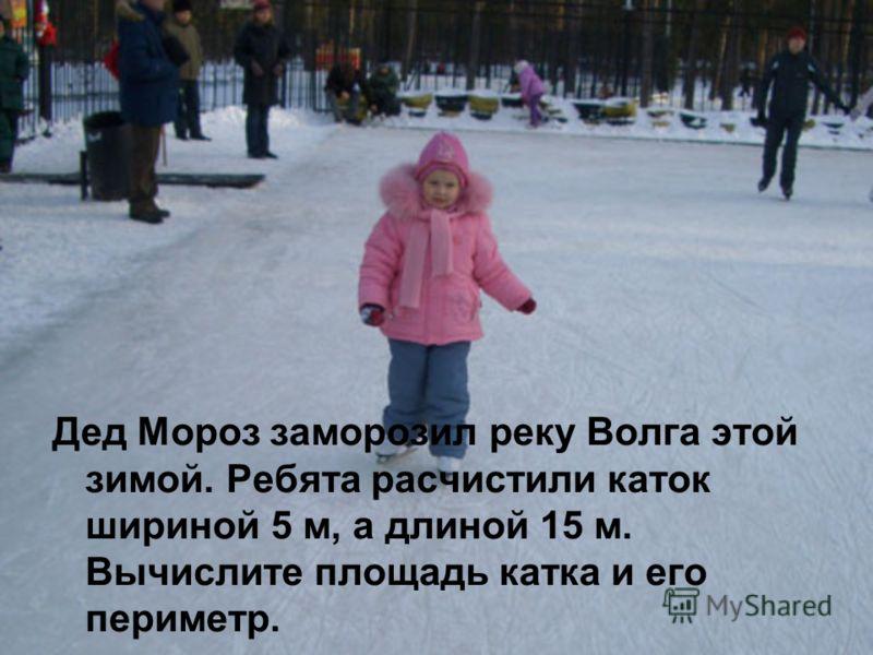 Дед Мороз заморозил реку Волга этой зимой. Ребята расчистили каток шириной 5 м, а длиной 15 м. Вычислите площадь катка и его периметр.