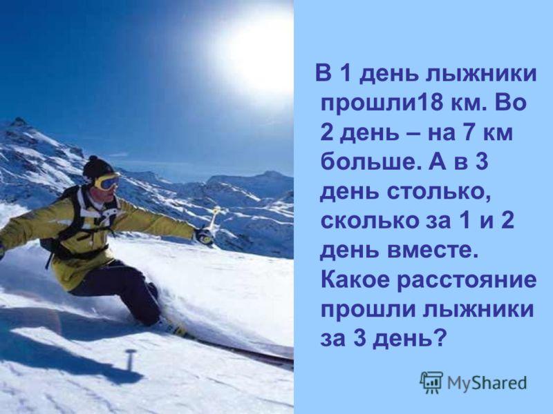 В 1 день лыжники прошли18 км. Во 2 день – на 7 км больше. А в 3 день столько, сколько за 1 и 2 день вместе. Какое расстояние прошли лыжники за 3 день?