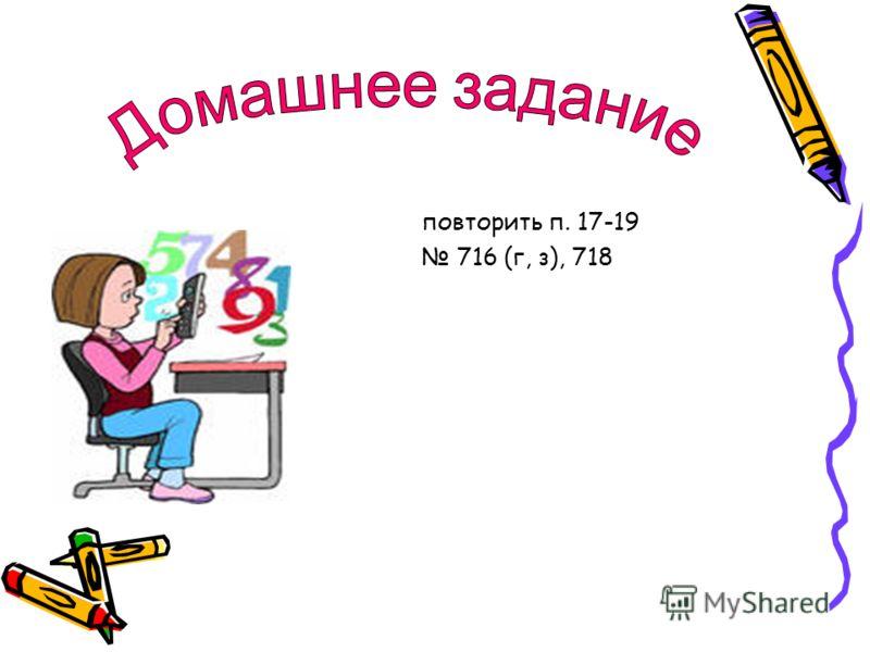 повторить п. 17-19 716 (г, з), 718