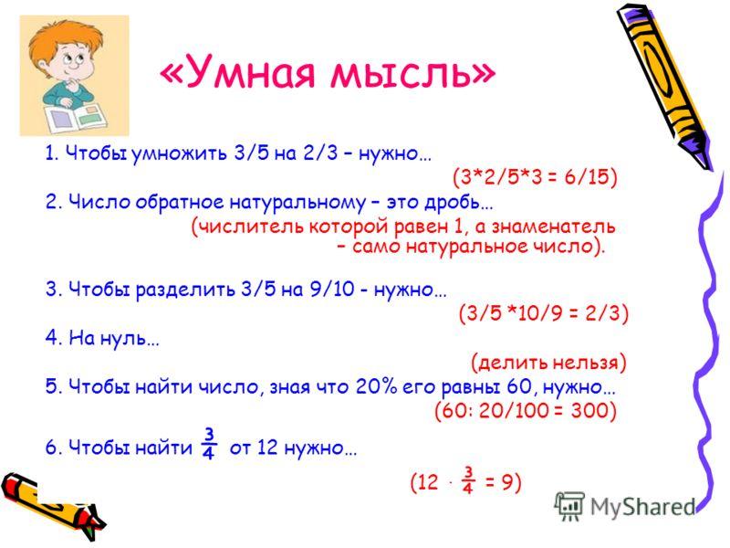 «Умная мысль» 1. Чтобы умножить 3/5 на 2/3 – нужно… (3*2/5*3 = 6/15) 2. Число обратное натуральному – это дробь… (числитель которой равен 1, а знаменатель – само натуральное число). 3. Чтобы разделить 3/5 на 9/10 - нужно… (3/5 *10/9 = 2/3) 4. На нуль