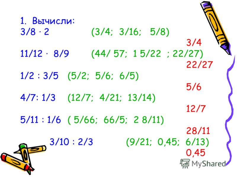 1. Вычисли: 3/8 · 2 (3/4; 3/16; 5/8) 3/4 11/12 · 8/9 (44/ 57; 1 5/22 ; 22/27) 22/27 1/2 : 3/5 (5/2; 5/6; 6/5) 5/6 4/7: 1/3 (12/7; 4/21; 13/14) 12/7 5/11 : 1/6 ( 5/66; 66/5; 2 8/11) 28/11 3/10 : 2/3 (9/21; 0,45; 6/13) 0,45