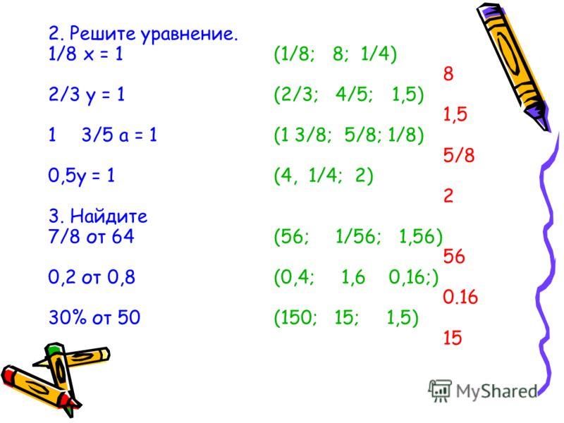 2. Решите уравнение. 1/8 х = 1(1/8; 8; 1/4) 8 2/3 у = 1(2/3; 4/5; 1,5) 1,5 13/5 а = 1 (1 3/8; 5/8; 1/8) 5/8 0,5у = 1(4, 1/4; 2) 2 3. Найдите 7/8 от 64(56; 1/56; 1,56) 56 0,2 от 0,8(0,4; 1,6 0,16;) 0.16 30% от 50(150; 15; 1,5) 15